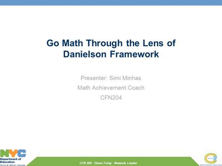 CFN 204 · Diane Foley · Network Leader Go Math Through the Lens of Danielson Framework Presenter: Simi Minhas Math Achievement Coach CFN204.