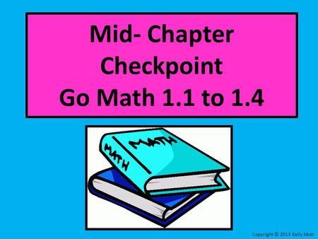 Mid- Chapter Checkpoint Go Math 1.1 to 1.4 Copyright © 2013 Kelly Mott.