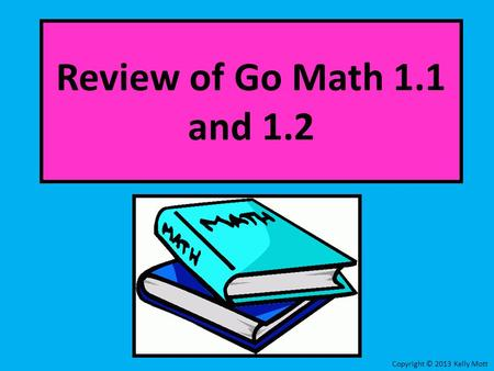 Review of Go Math 1.1 and 1.2 Copyright © 2013 Kelly Mott.