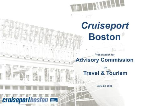 Cruiseport Boston Presentation for Advisory Commission on Travel & Tourism June 23, 2014.