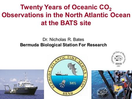 Dr. Nicholas R. Bates Bermuda Biological Station For Research Twenty Years of Oceanic CO 2 Observations in the North Atlantic Ocean at the BATS site.