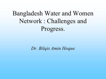 Bangladesh Water and Women Network : Challenges and Progress. Dr. Bilqis Amin Hoque.