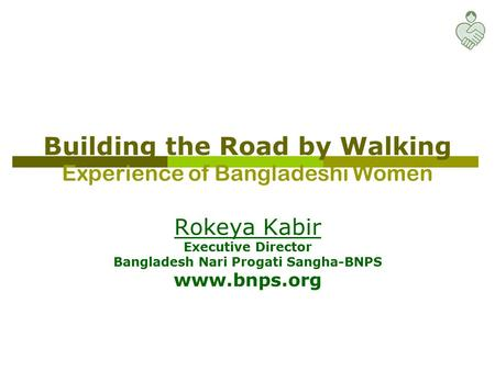 Building the Road by Walking Experience of Bangladeshi Women Rokeya Kabir Executive Director Bangladesh Nari Progati Sangha-BNPS www.bnps.org.