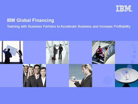 © 2007 IBM Corporation IBM Global Financing 1 Teaming with Business Partners to Accelerate Business and Increase Profitability.