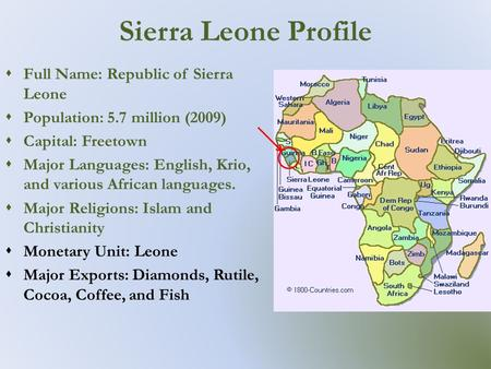 Sierra Leone Profile  Full Name: Republic of Sierra Leone  Population: 5.7 million (2009)  Capital: Freetown  Major Languages: English, Krio, and various.