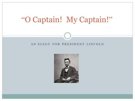 "AN ELEGY FOR PRESIDENT LINCOLN "" O Captain! My Captain! """