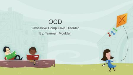 OCD Obsessive Compulsive Disorder By: Teaunah Moulden.
