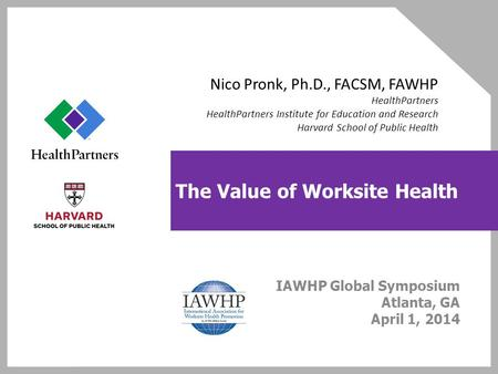 The Value of Worksite Health IAWHP Global Symposium Atlanta, GA April 1, 2014 Nico Pronk, Ph.D., FACSM, FAWHP HealthPartners HealthPartners Institute for.