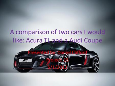 A comparison of two cars I would like: Acura TL and a Audi Coupe Presented by: Daniel Clifford Project: 15 5/1/2012.