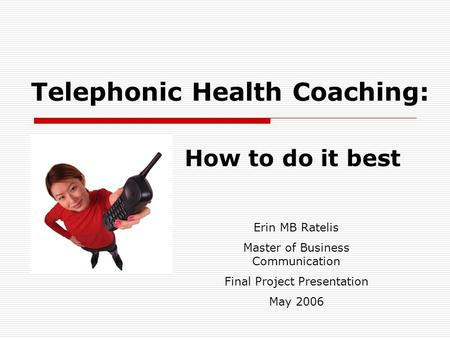 Telephonic Health Coaching: How to do it best Erin MB Ratelis Master of Business Communication Final Project Presentation May 2006.