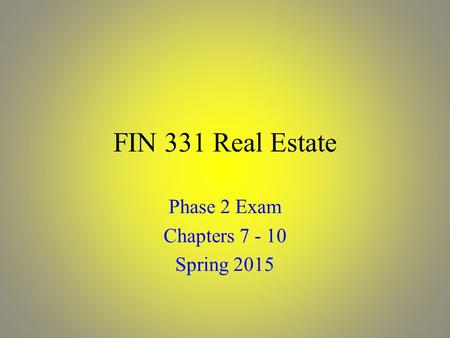FIN 331 Real Estate Phase 2 Exam Chapters 7 - 10 Spring 2015.