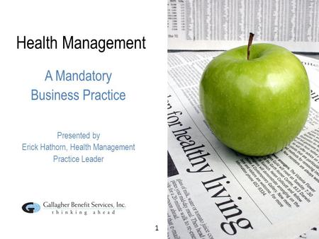 1 Health Management A Mandatory Business Practice Presented by Erick Hathorn, Health Management Practice Leader.