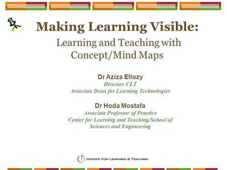 Faculty Development Spring Institute Making Learning Visible: Learning and Teaching with Concept/Mind Maps Dr Aziza Ellozy Director, CLT Associate Dean.