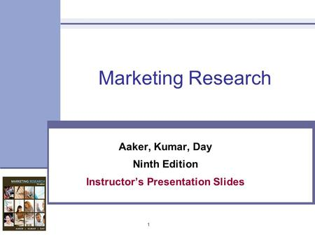 1 Marketing Research Aaker, Kumar, Day Ninth Edition Instructor's Presentation Slides.