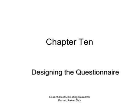 Essentials of Marketing Research Kumar, Aaker, Day Chapter Ten Designing the Questionnaire.