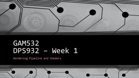 GAM532 DPS932 – Week 1 Rendering Pipeline and Shaders.