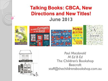 Talking Books: CBCA, New Directions and New Titles! June 2013 Paul Macdonald M Ed B Ed The Children's Bookshop Beecroft