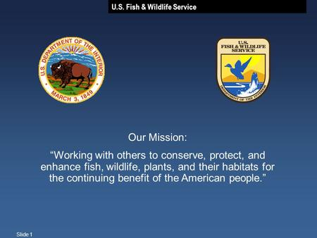 "U.S. Fish & Wildlife Service Slide 1 Our Mission: ""Working with others to conserve, protect, and enhance fish, wildlife, plants, and their habitats for."