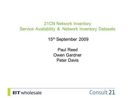 21CN Network Inventory Service Availability & Network Inventory Datasets 15 th September 2009 Paul Reed Owen Gardner Peter Davis.