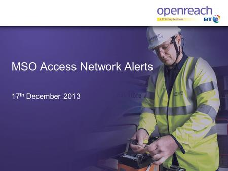 MSO Access Network Alerts 17 th December 2013. Background  Objective – Update on the success of a pilot to identify Major Service Outages in the access.