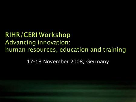 RIHR/CERI Workshop Advancing innovation: human resources, education and training 17-18 November 2008, Germany.