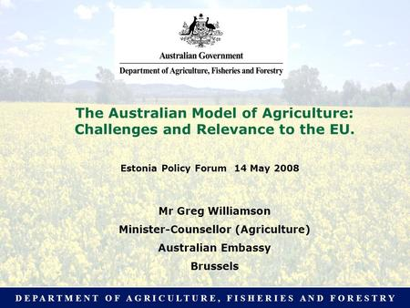 D E P A R T M E N T O F A G R I C U L T U R E, F I S H E R I E S A N D F O R E S T R Y The Australian Model of Agriculture: What relevance to the EU? Presentation.