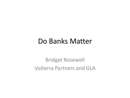 Do Banks Matter Bridget Rosewell Volterra Partners and GLA.