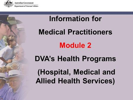 Information for Medical Practitioners Module 2 DVA's Health Programs (Hospital, Medical and Allied Health Services)