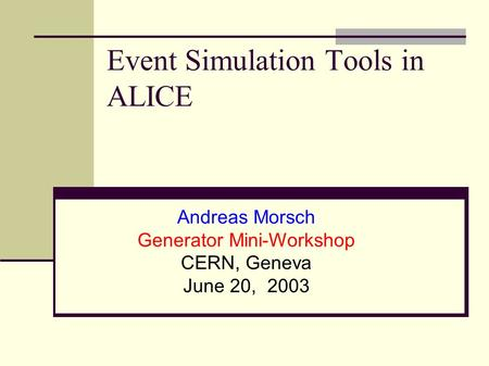 Event Simulation Tools in ALICE Andreas Morsch Generator Mini-Workshop CERN, Geneva June 20, 2003.
