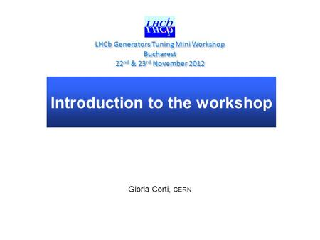 Introduction to the workshop LHCb Generators Tuning Mini Workshop Bucharest 22 nd & 23 rd November 2012 LHCb Generators Tuning Mini Workshop Bucharest.