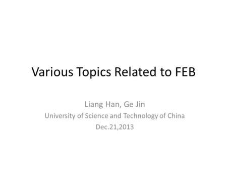 Various Topics Related to FEB Liang Han, Ge Jin University of Science and Technology of China Dec.21,2013.