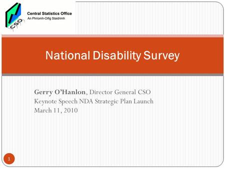 Gerry O'Hanlon, Director General CSO Keynote Speech NDA Strategic Plan Launch March 11, 2010 National Disability Survey 1.