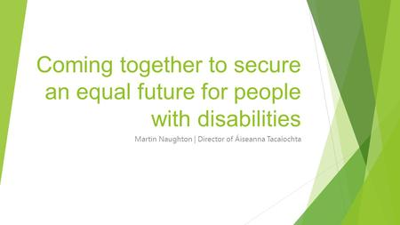 Coming together to secure an equal future for people with disabilities Martin Naughton | Director of Áiseanna Tacaíochta.