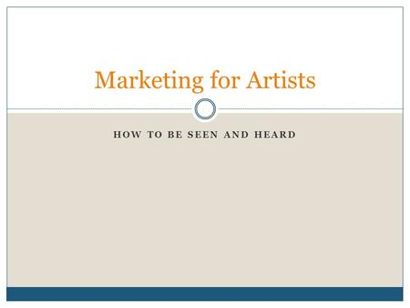 HOW TO BE SEEN AND HEARD Marketing for Artists. Step 1: Identify the Audience Do not market to yourself about yourself. Have you considered all of the.