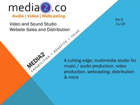 MEDIA2 CAPABILITIES = BENEFITS = VALUE Video and Sound Studio Website Sales and Distribution A cutting edge, multimedia studio for music / audio production,