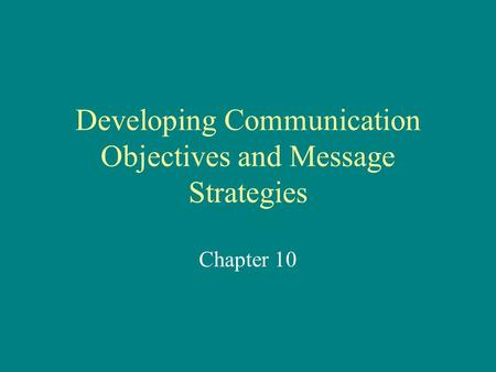 Developing Communication Objectives and Message Strategies Chapter 10.