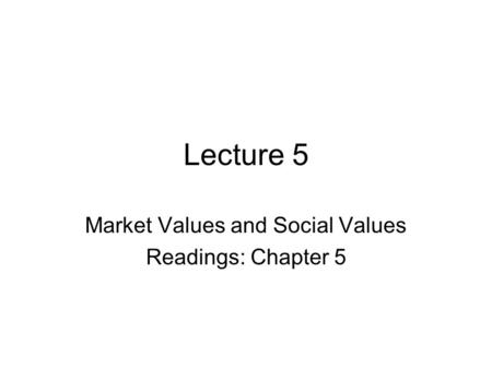 Lecture 5 Market Values and Social Values Readings: Chapter 5.