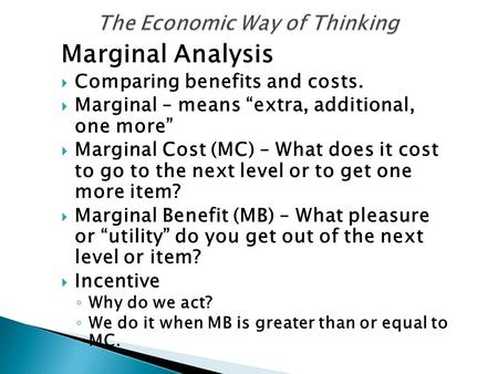 "Marginal Analysis  Comparing benefits and costs.  Marginal – means ""extra, additional, one more""  Marginal Cost (MC) – What does it cost to go to the."