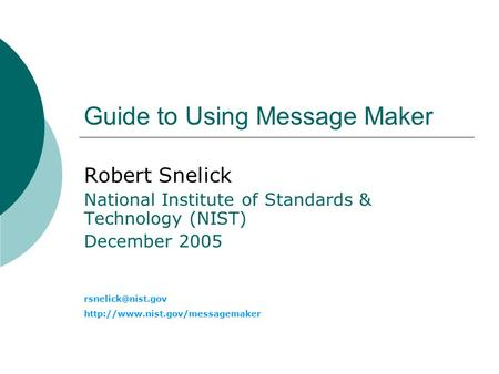 Guide to Using Message Maker Robert Snelick National Institute of Standards & Technology (NIST) December 2005