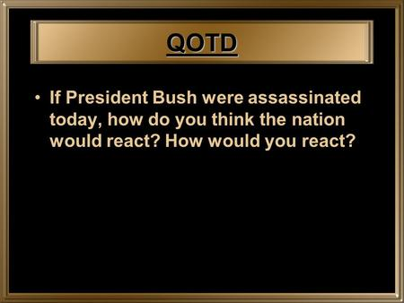 QOTD If President Bush were assassinated today, how do you think the nation would react? How would you react?