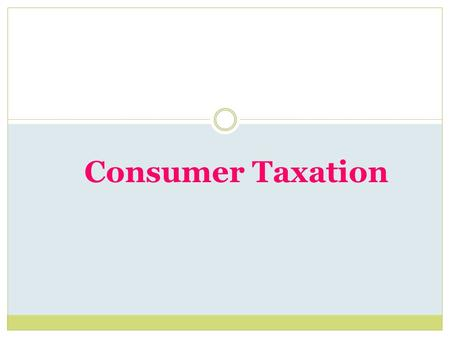 Consumer Taxation. Learning Objectives  Identify the major types of consumer taxation.  Compute gross and net pay.  Complete personal income tax forms.