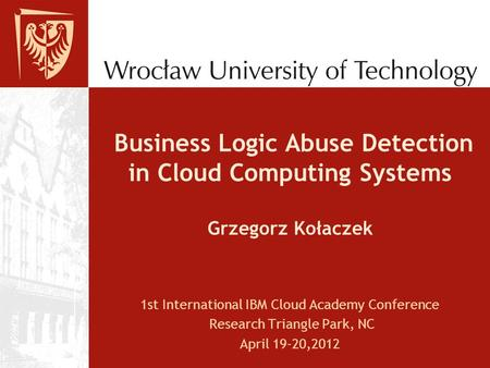 Business Logic Abuse Detection in Cloud Computing Systems Grzegorz Kołaczek 1st International IBM Cloud Academy Conference Research Triangle Park, NC April.