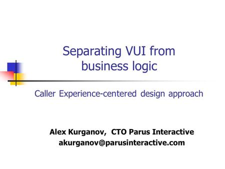 Separating VUI from business logic Caller Experience-centered design approach Alex Kurganov, CTO Parus Interactive