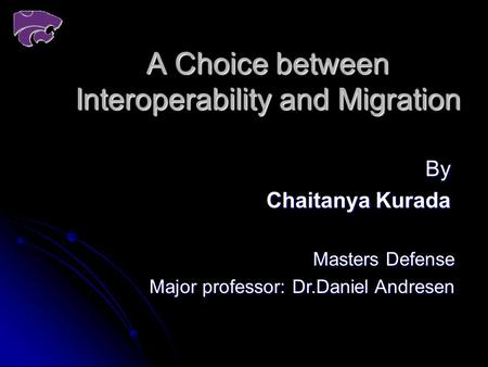 A Choice between Interoperability and Migration By Chaitanya Kurada Masters Defense Major professor: Dr.Daniel Andresen.