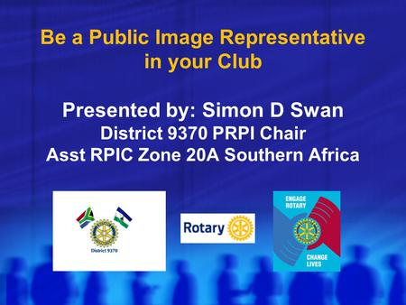 Be a Public Image Representative in your Club Presented by: Simon D Swan District 9370 PRPI Chair Asst RPIC Zone 20A Southern Africa.