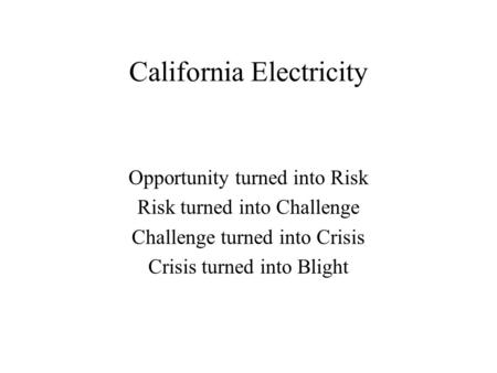 California Electricity Opportunity turned into Risk Risk turned into Challenge Challenge turned into Crisis Crisis turned into Blight.