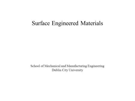 School of Mechanical and Manufacturing Engineering Dublin City University Surface Engineered Materials.