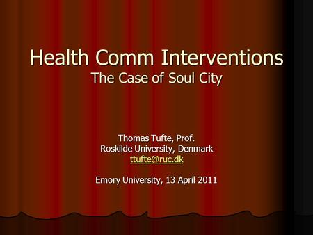 Health Comm Interventions The Case of Soul City Thomas Tufte, Prof. Roskilde University, Denmark Emory University, 13 April 2011.