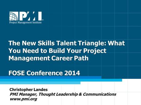 1 The New Skills Talent Triangle: What You Need to Build Your Project Management Career Path FOSE Conference 2014 Christopher Landes PMI Manager, Thought.
