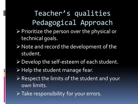 Teacher's qualities Pedagogical Approach  Prioritize the person over the physical or technical goals.  Note and record the development of the student.